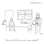 """cartoon - """"Dad, can I talk to you not on your podcast?"""" by Jacob Samuel"""